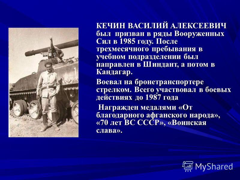 КЕЧИН ВАСИЛИЙ АЛЕКСЕЕВИЧ был призван в ряды Вооруженных Сил в 1985 году. После трехмесячного пребывания в учебном подразделении был направлен в Шиндант, а потом в Кандагар. Воевал на бронетранспортере стрелком. Всего участвовал в боевых действиях до