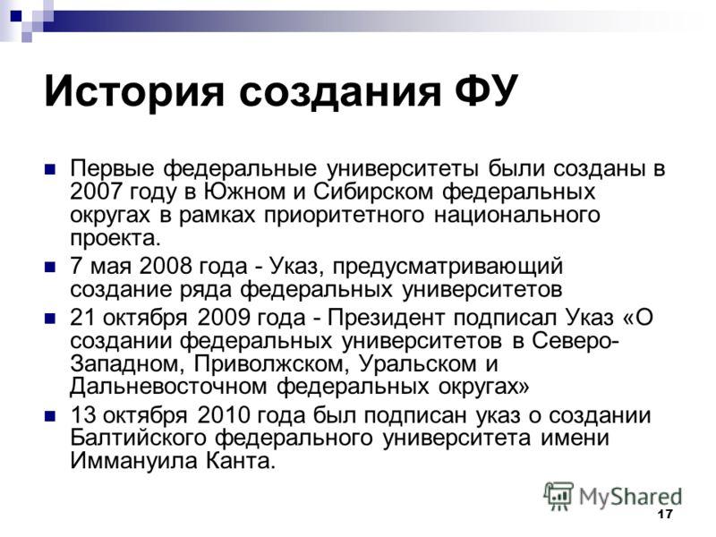 17 История создания ФУ Первые федеральные университеты были созданы в 2007 году в Южном и Сибирском федеральных округах в рамках приоритетного национального проекта. 7 мая 2008 года - Указ, предусматривающий создание ряда федеральных университетов 21