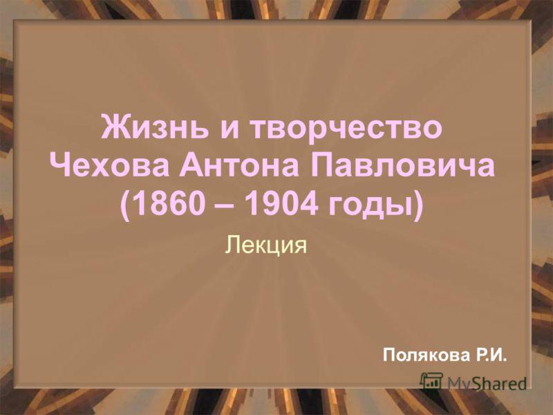 Жизнь и творчество Чехова Антона Павловича (1860 – 1904 годы) Лекция Полякова Р.И.