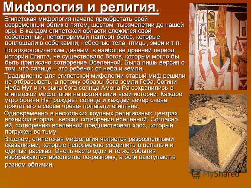 Мифология и религия. Мифология и религия. Египетская мифология начала приобретать свой современный облик в пятом, шестом тысячелетии до нашей эры. В каждом египетской области сложился свой собственный, неповторимый пантеон богов, которые воплощали в