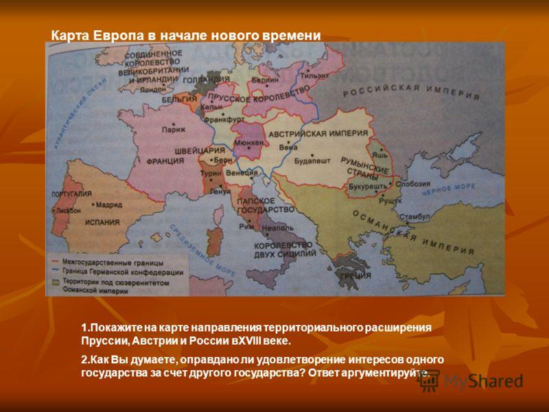 Карта Европа в начале нового времени 1.Покажите на карте направления территориального расширения Пруссии, Австрии и России вXVIII веке. 2.Как Вы думаете, оправдано ли удовлетворение интересов одного государства за счет другого государства? Ответ аргу