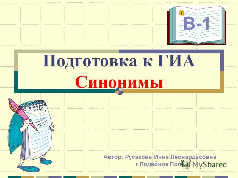 Подготовка к ГИА Синонимы В-1 Автор: Русакова Инна Леонардасовна г.Лодейное Поле