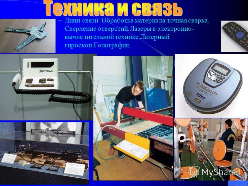–Лини связи. Обработка материала.точная сварка. Сверление отверстий.Лазеры в электронно- вычислительной технике.Лазерный гироскоп.Голография.