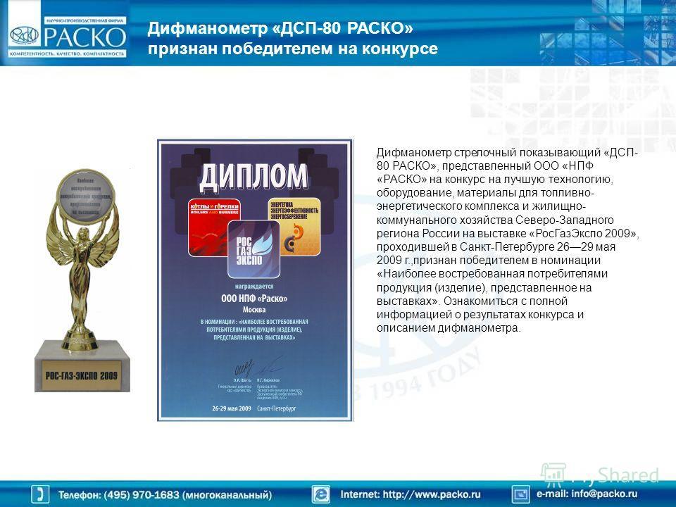 Дифманометр «ДСП-80 РАСКО» признан победителем на конкурсе Дифманометр стрелочный показывающий «ДСП- 80 РАСКО», представленный ООО «НПФ «РАСКО» на конкурс на лучшую технологию, оборудование, материалы для топливно- энергетического комплекса и жилищно