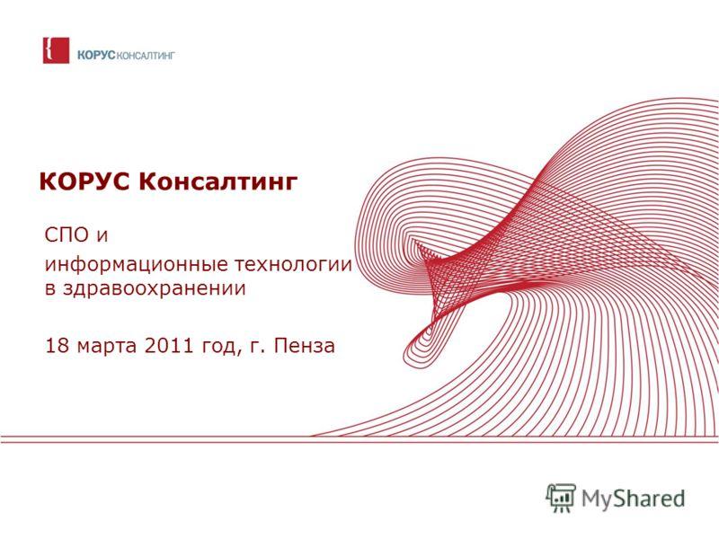 КОРУС Консалтинг СПО и информационные технологии в здравоохранении 18 марта 2011 год, г. Пенза