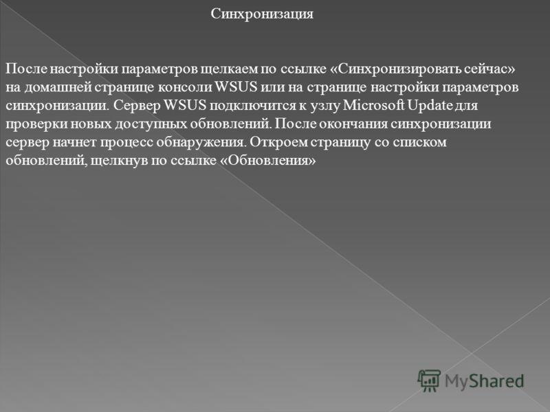 Синхронизация После настройки параметров щелкаем по ссылке «Синхронизировать сейчас» на домашней странице консоли WSUS или на странице настройки параметров синхронизации. Сервер WSUS подключится к узлу Microsoft Update для проверки новых доступных об