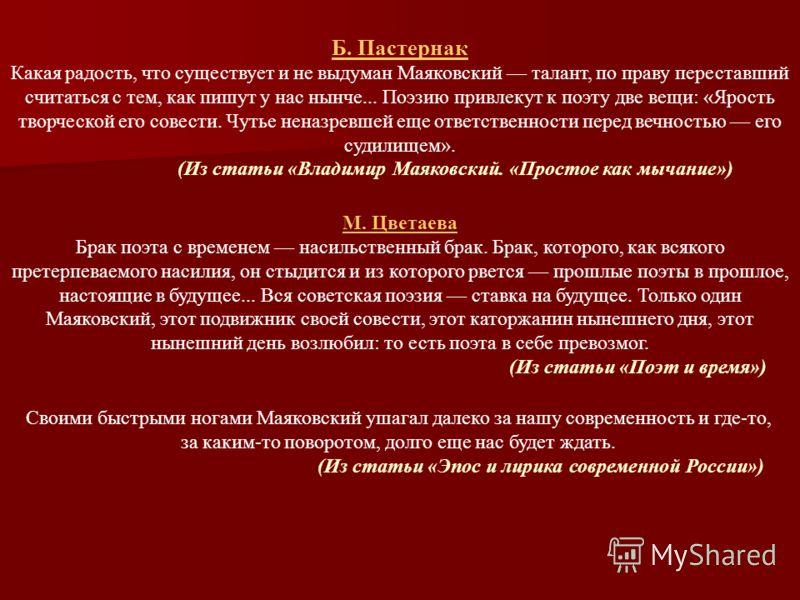 Б. Пастернак Какая радость, что существует и не выдуман Маяковский талант, по праву переставший считаться с тем, как пишут у нас нынче... Поэзию привлекут к поэту две вещи: «Ярость творческой его совести. Чутье неназревшей еще ответственности перед в