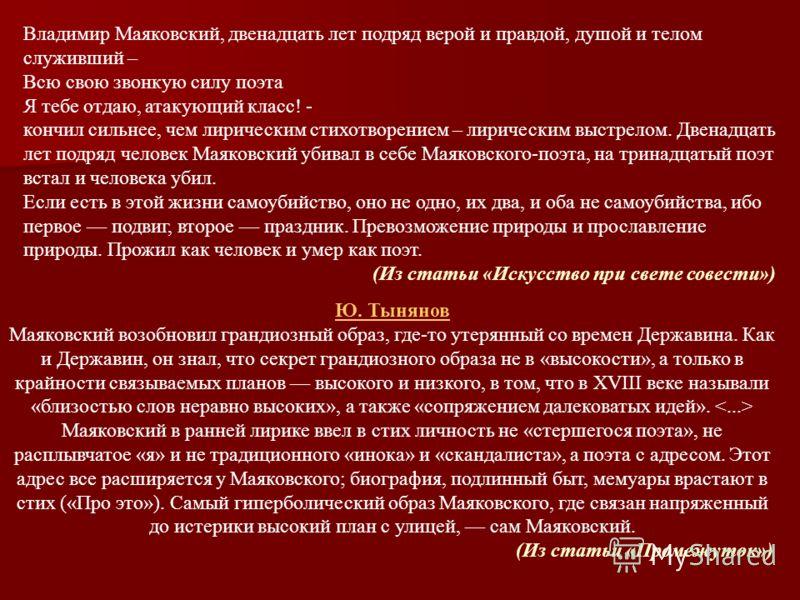 Владимир Маяковский, двенадцать лет подряд верой и правдой, душой и телом служивший – Всю свою звонкую силу поэта Я тебе отдаю, атакующий класс! - кончил сильнее, чем лирическим стихотворением – лирическим выстрелом. Двенадцать лет подряд человек Мая
