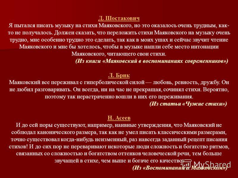Д. Шостакович Я пытался писать музыку на стихи Маяковского, но это оказалось очень трудным, как- то не получалось. Должен сказать, что переложить стихи Маяковского на музыку очень трудно, мне особенно трудно это сделать, так как в моих ушах и сейчас