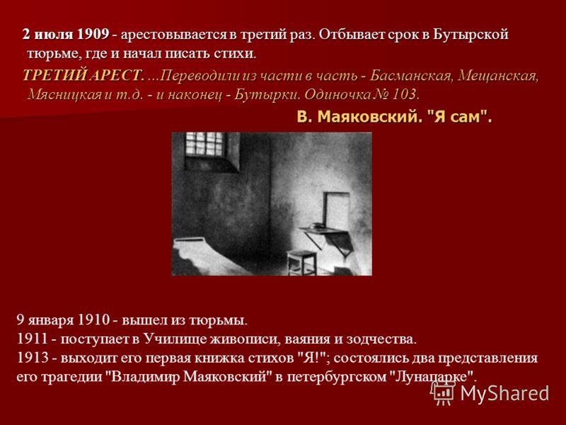 2 июля 1909 - арестовывается в третий раз. Отбывает срок в Бутырской тюрьме, где и начал писать стихи. 2 июля 1909 - арестовывается в третий раз. Отбывает срок в Бутырской тюрьме, где и начал писать стихи. ТРЕТИЙ АРЕСТ....Переводили из части в часть