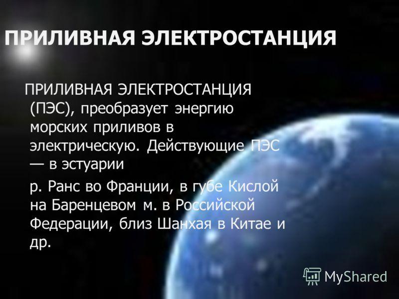 ПРИЛИВНАЯ ЭЛЕКТРОСТАНЦИЯ ПРИЛИВНАЯ ЭЛЕКТРОСТАНЦИЯ (ПЭС), преобразует энергию морских приливов в электрическую. Действующие ПЭС в эстуарии р. Ранс во Франции, в губе Кислой на Баренцевом м. в Российской Федерации, близ Шанхая в Китае и др.