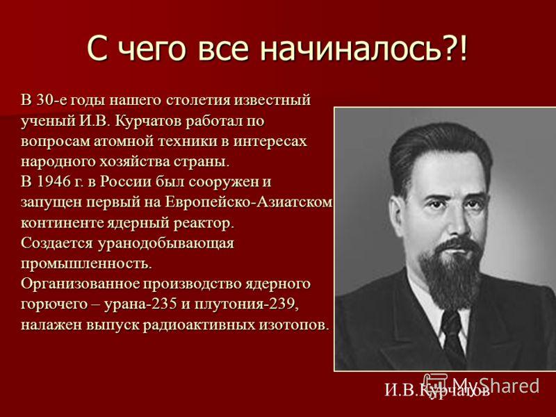 С чего все начиналось?! В 30-е годы нашего столетия известный ученый И.В. Курчатов работал по вопросам атомной техники в интересах народного хозяйства