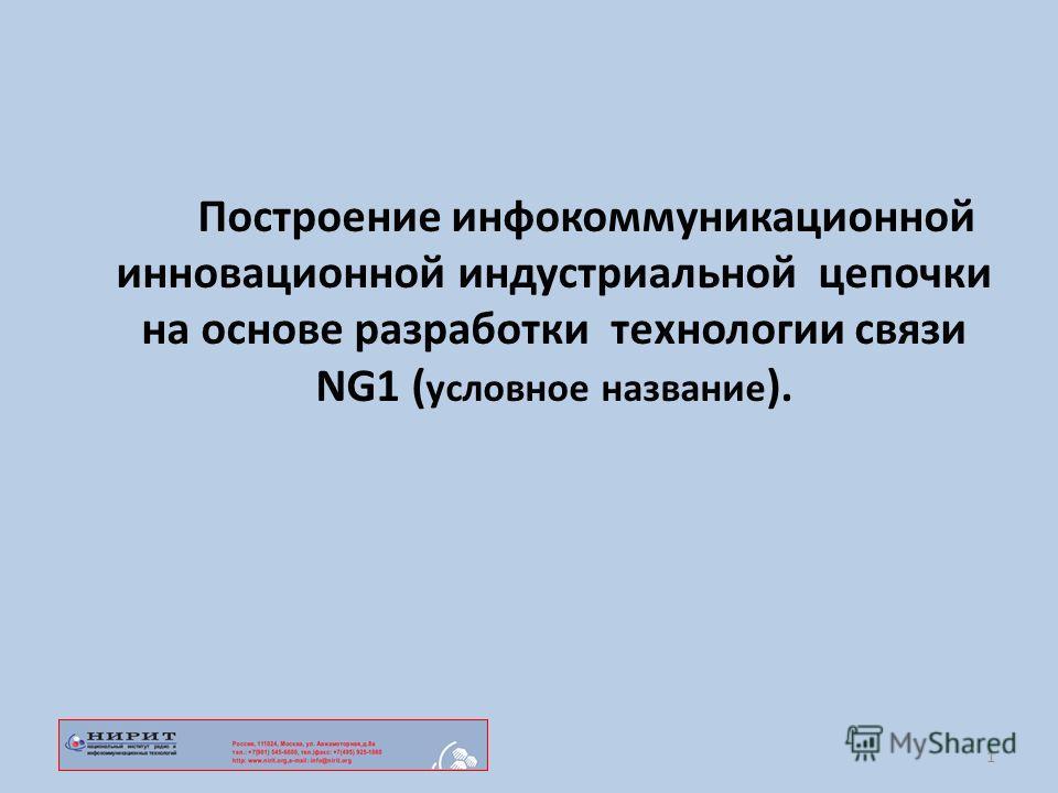 Построение инфокоммуникационной инновационной индустриальной цепочки на основе разработки технологии связи NG1 ( условное название ). 1