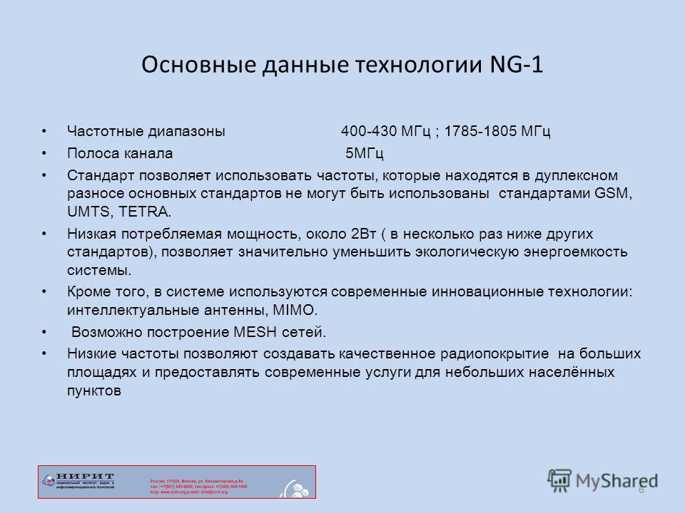 Основные данные технологии NG-1 Частотные диапазоны 400-430 МГц ; 1785-1805 МГц Полоса канала 5МГц Стандарт позволяет использовать частоты, которые находятся в дуплексном разносе основных стандартов не могут быть использованы стандартами GSM, UMTS, T