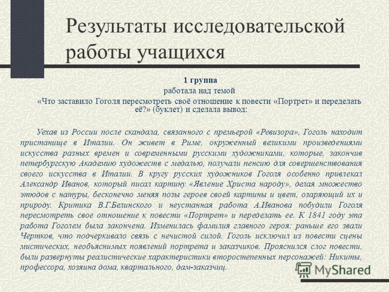 Результаты исследовательской работы учащихся 1 группа работала над темой «Что заставило Гоголя пересмотреть своё отношение к повести «Портрет» и переделать её?» (буклет) и сделала вывод: Уехав из России после скандала, связанного с премьерой «Ревизор