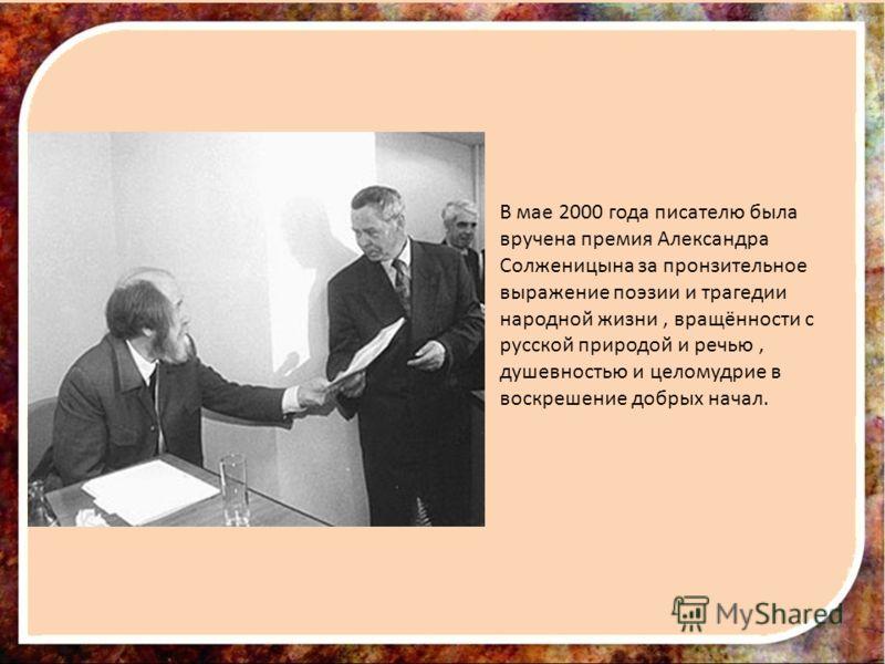 В мае 2000 года писателю была вручена премия Александра Солженицына за пронзительное выражение поэзии и трагедии народной жизни, вращённости с русской природой и речью, душевностью и целомудрие в воскрешение добрых начал.