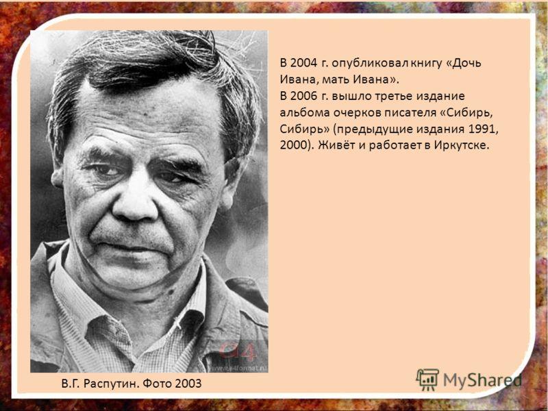 В 2004 г. опубликовал книгу «Дочь Ивана, мать Ивана». В 2006 г. вышло третье издание альбома очерков писателя «Сибирь, Сибирь» (предыдущие издания 1991, 2000). Живёт и работает в Иркутске. В.Г. Распутин. Фото 2003