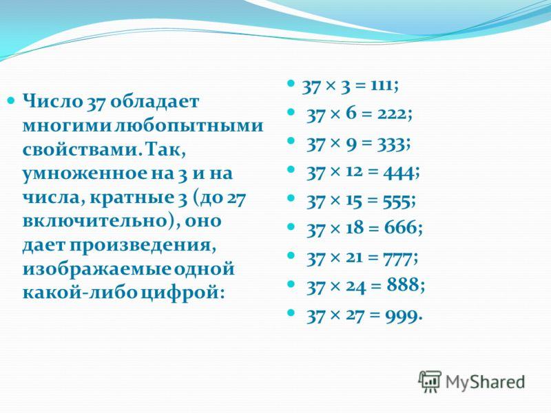 Число 37 обладает многими любопытными свойствами. Так, умноженное на 3 и на числа, кратные 3 (до 27 включительно), оно дает произведения, изображаемые одной какой-либо цифрой: 37 × 3 = 111; 37 × 6 = 222; 37 × 9 = 333; 37 × 12 = 444; 37 × 15 = 555; 37
