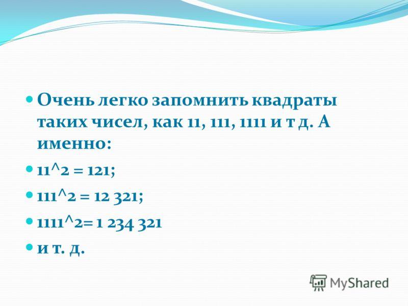 Очень легко запомнить квадраты таких чисел, как 11, 111, 1111 и т д. А именно: 11^2 = 121; 111^2 = 12 321; 1111^2= 1 234 321 и т. д.