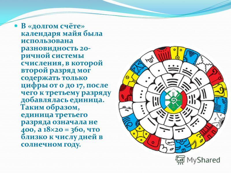 В «долгом счёте» календаря майя была использована разновидность 20- ричной системы счисления, в которой второй разряд мог содержать только цифры от 0 до 17, после чего к третьему разряду добавлялась единица. Таким образом, единица третьего разряда оз