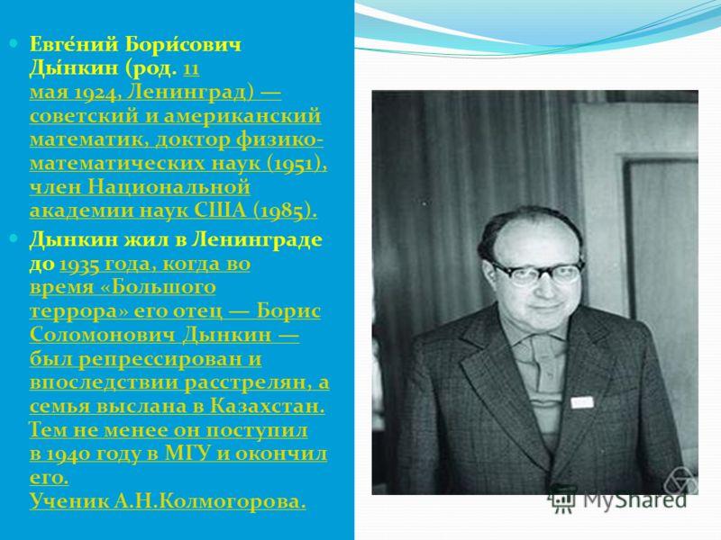 Евге́ний Бори́сович Ды́нкин (род. 11 мая 1924, Ленинград) советский и американский математик, доктор физико- математических наук (1951), член Национальной академии наук США (1985).11 мая 1924, Ленинград) советский и американский математик, доктор физ