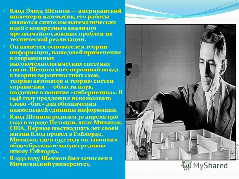 Клод Э́лвуд Ше́ннон американский инженер и математик, его работы являются синтезом математических идей с конкретным анализом чрезвычайно сложных проблем их технической реализации. Он является основателем теории информации, нашедшей применение в совре