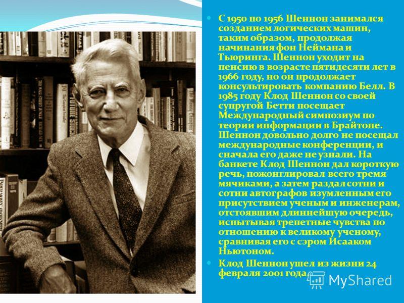 С 1950 по 1956 Шеннон занимался созданием логических машин, таким образом, продолжая начинания фон Неймана и Тьюринга. Шеннон уходит на пенсию в возрасте пятидесяти лет в 1966 году, но он продолжает консультировать компанию Белл. В 1985 году Клод Шен