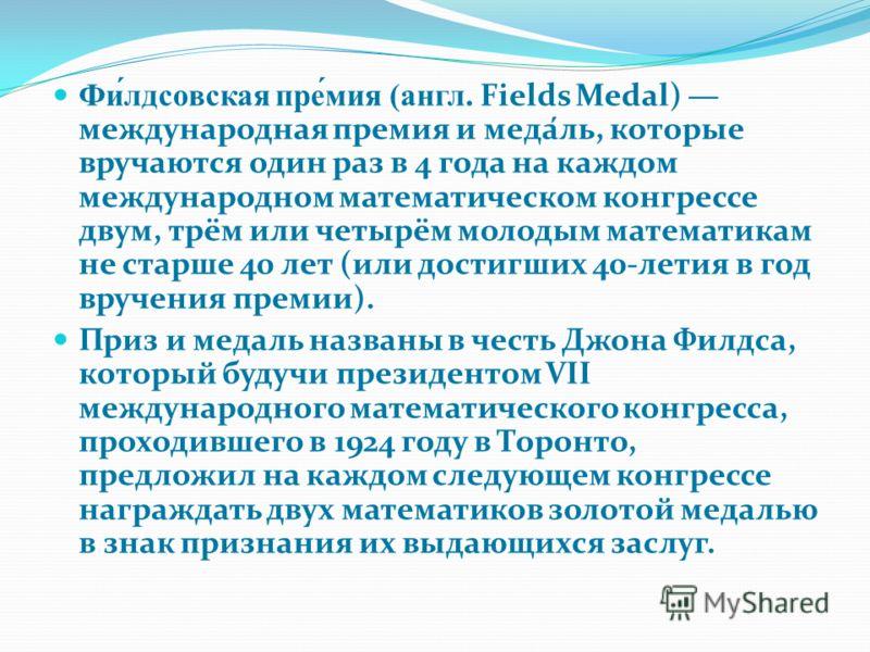 Фи́лдсовская пре́мия (англ. Fields Medal) международная премия и меда́ль, которые вручаются один раз в 4 года на каждом международном математическом конгрессе двум, трём или четырём молодым математикам не старше 40 лет (или достигших 40-летия в год в