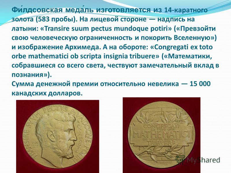 Фи́лдсовская меда́ль изготовляется из 14-каратного золота (583 пробы). На лицевой стороне надпись на латыни: «Transire suum pectus mundoque potiri» («Превзойти свою человеческую ограниченность и покорить Вселенную») и изображение Архимеда. А на оборо