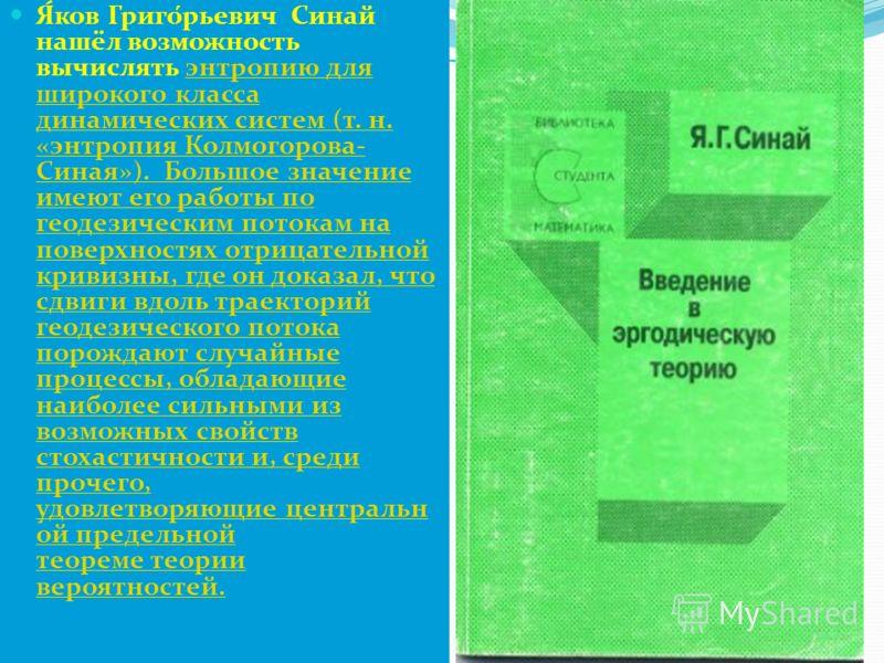 Я́ков Григо́рьевич Синай нашёл возможность вычислять энтропию для широкого класса динамических систем (т. н. «энтропия Колмогорова- Синая»). Большое значение имеют его работы по геодезическим потокам на поверхностях отрицательной кривизны, где он док
