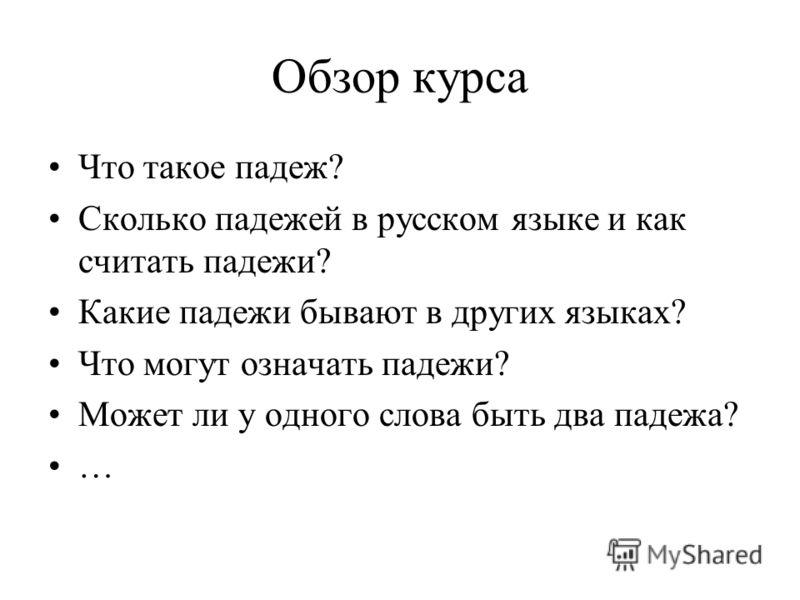 Обзор курса Что такое падеж? Сколько падежей в русском языке и как считать падежи? Какие падежи бывают в других языках? Что могут означать падежи? Может ли у одного слова быть два падежа? …