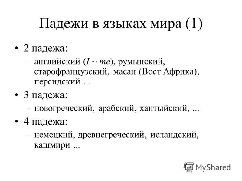 2 падежа: –английский (I ~ me), румынский, старофранцузский, масаи (Вост.Африка), персидский... 3 падежа: –новогреческий, арабский, хантыйский,... 4 падежа: –немецкий, древнегреческий, исландский, кашмири...