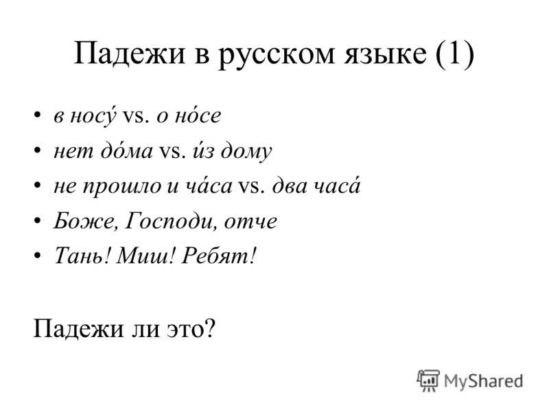 Падежи в русском языке (1) в носý vs. о нóсе нет дóма vs. úз дому не прошло и чáса vs. два часá Боже, Господи, отче Тань! Миш! Ребят! Падежи ли это?