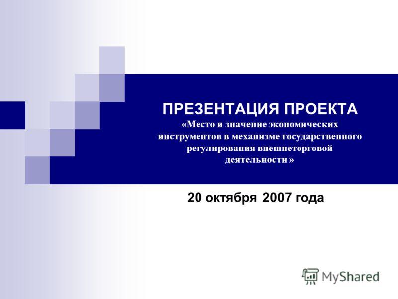 ПРЕЗЕНТАЦИЯ ПРОЕКТА «Место и значение экономических инструментов в механизме государственного регулирования внешнеторговой деятельности » 20 октября 2007 года