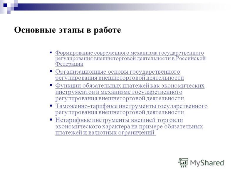 Основные этапы в работе Формирование современного механизма государственного регулирования внешнеторговой деятельности в Российской Федерации Формирование современного механизма государственного регулирования внешнеторговой деятельности в Российской