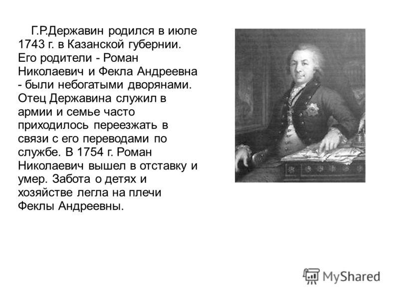 Г.Р.Державин родился в июле 1743 г. в Казанской губернии. Его родители - Роман Николаевич и Фекла Андреевна - были небогатыми дворянами. Отец Державина служил в армии и семье часто приходилось переезжать в связи с его переводами по службе. В 1754 г.