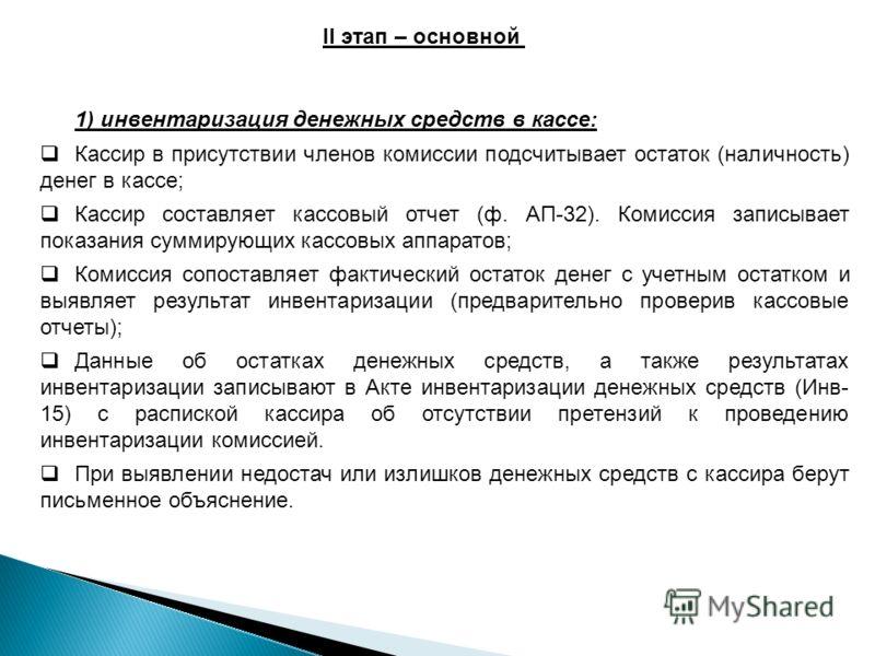 II этап – основной 1) инвентаризация денежных средств в кассе: Кассир в присутствии членов комиссии подсчитывает остаток (наличность) денег в кассе; Кассир составляет кассовый отчет (ф. АП-32). Комиссия записывает показания суммирующих кассовых аппар