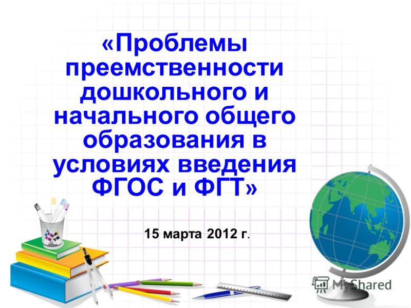 « Проблемы преемственности дошкольного и начального общего образования в условиях введения ФГОС и ФГТ » 15 марта 2012 г.