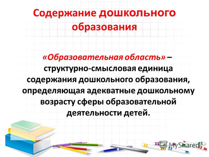 Содержание дошкольного образования «Образовательная область» – структурно-смысловая единица содержания дошкольного образования, определяющая адекватные дошкольному возрасту сферы образовательной деятельности детей.