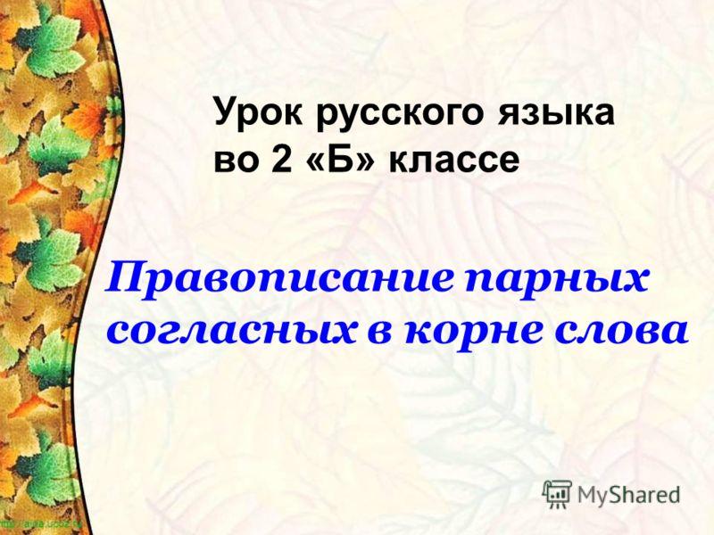 Урок русского языка во 2 «Б» классе Правописание парных согласных в корне слова