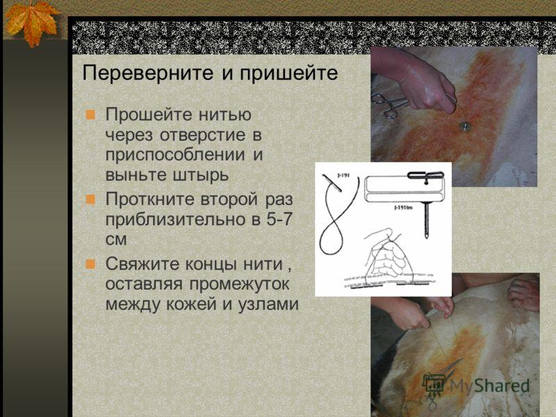 Переверните и пришейте Прошейте нитью через отверстие в приспособлении и выньте штырь Проткните второй раз приблизительно в 5-7 см Свяжите концы нити, оставляя промежуток между кожей и узлами