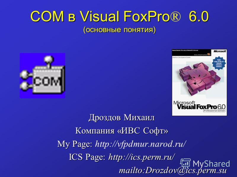 COM в Visual FoxPro 6.0 (основные понятия) COM в Visual FoxPro ® 6.0 (основные понятия) Дроздов Михаил Компания «ИВС Софт» My Page: My Page: http://vfpdmur.narod.ru/ ICS Page: http://ics.perm.ru/ mailto:Drozdov@ics.perm.su
