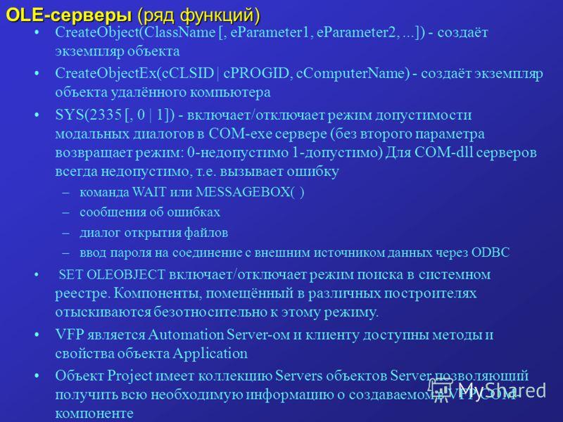 OLE-серверы (ряд функций) CreateObject(ClassName [, eParameter1, eParameter2,...]) - создаёт экземпляр объекта CreateObjectEx(cCLSID | cPROGID, cComputerName) - создаёт экземпляр объекта удалённого компьютера SYS(2335 [, 0 | 1]) - включает/отключает