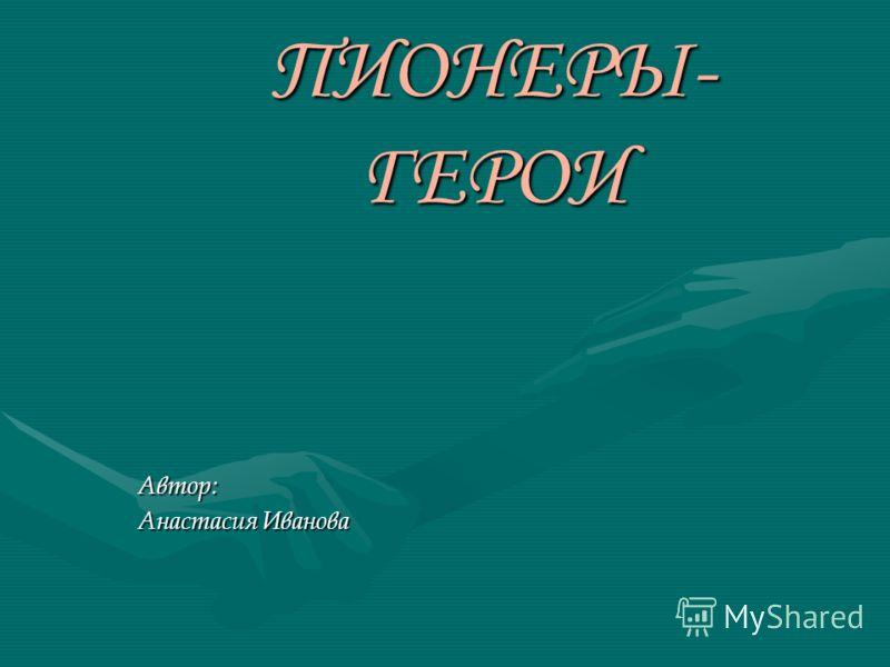 ПИОНЕРЫ- ГЕРОИ Автор: Анастасия Иванова