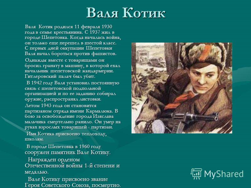 Валя Котик Валя Котик родился 11 февраля 1930 года в семье крестьянина. С 1937 жил в городе Шепетовка. Когда началась война, он только еще перешел в шестой класс. С первых дней оккупации Шепетовки Валя начал бороться против фашистов. Валя Котик родил