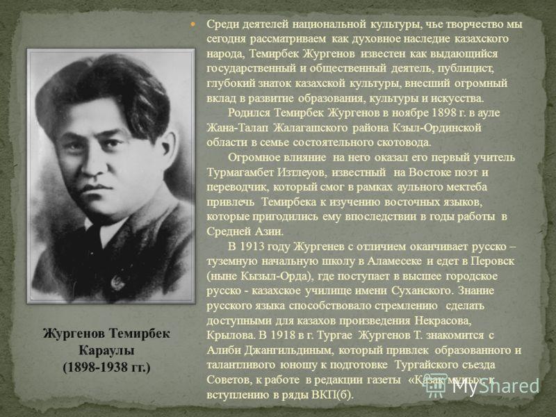 Среди деятелей национальной культуры, чье творчество мы сегодня рассматриваем как духовное наследие казахского народа, Темирбек Жургенов известен как выдающийся государственный и общественный деятель, публицист, глубокий знаток казахской культуры, вн