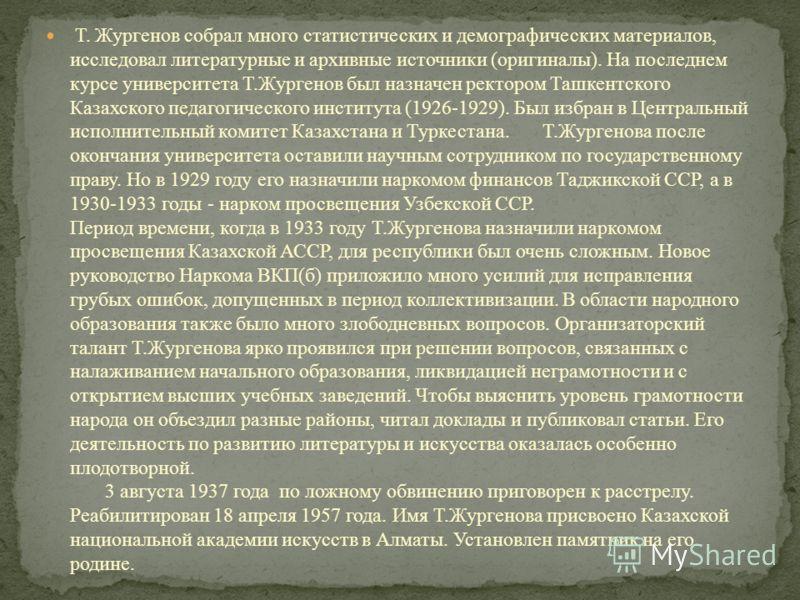 Т. Жургенов собрал много статистических и демографических материалов, исследовал литературные и архивные источники (оригиналы). На последнем курсе университета Т.Жургенов был назначен ректором Ташкентского Казахского педагогического института (1926-1