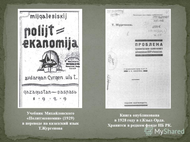 Учебник Михайловского «Политэкономия» (1929) в переводе на казахский язык Т.Жургенова Книга опубликована в 1928 году в г.Кзыл-Орда. Хранится в редком фонде НБ РК.