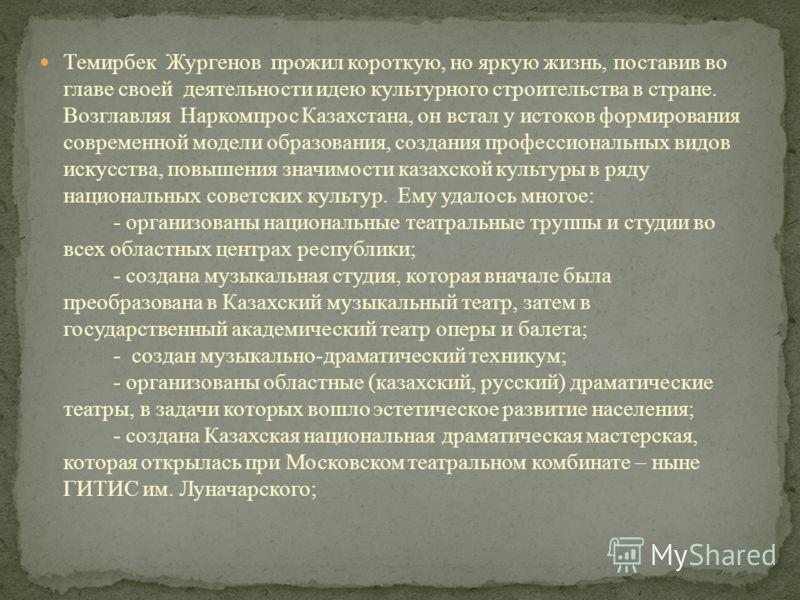 Темирбек Жургенов прожил короткую, но яркую жизнь, поставив во главе своей деятельности идею культурного строительства в стране. Возглавляя Наркомпрос Казахстана, он встал у истоков формирования современной модели образования, создания профессиональн
