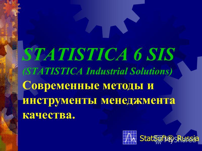 STATISTICA 6 SIS (STATISTICA Industrial Solutions) StatSoft® Russia Современные методы и инструменты менеджмента качества.